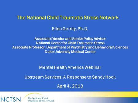 The National Child Traumatic Stress Network Ellen Gerrity, Ph.D. Associate Director and Senior Policy Advisor National Center for Child Traumatic Stress.