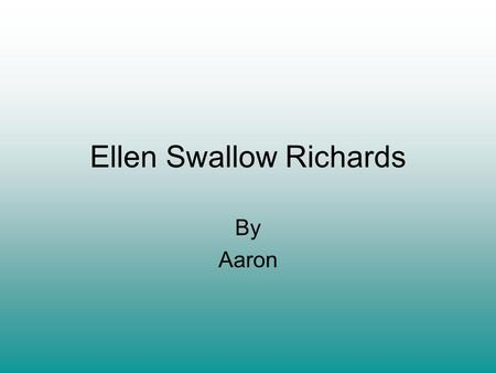 Ellen Swallow Richards By Aaron. Why is she important She was the first woman that was excepted in MIT first woman that was ever excepted in a science.