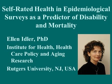 Self-Rated Health in Epidemiological Surveys as a Predictor of Disability and Mortality Ellen Idler, PhD Institute for Health, Health Care Policy and Aging.