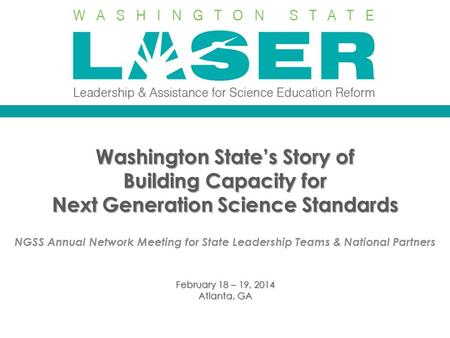 Washington State's Story of Building Capacity for Next Generation Science Standards NGSS Annual Network Meeting for State Leadership Teams & National Partners.