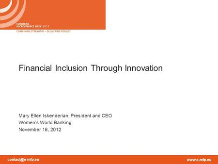 Financial Inclusion Through Innovation Mary Ellen Iskenderian, President and CEO Women's World Banking November 16, 2012.