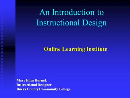 An Introduction to Instructional Design Online Learning Institute Mary Ellen Bornak Instructional Designer Bucks County Community College.