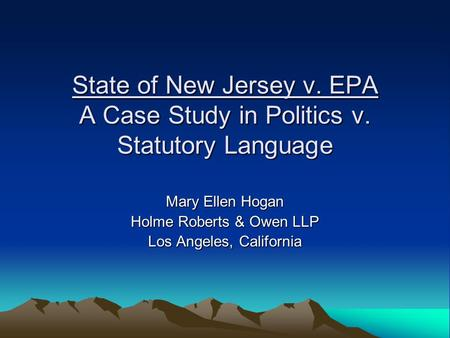 State of New Jersey v. EPA A Case Study in Politics v. Statutory Language Mary Ellen Hogan Holme Roberts & Owen LLP Los Angeles, California.