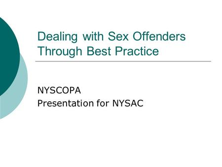 Dealing with Sex Offenders Through Best Practice NYSCOPA Presentation for NYSAC.