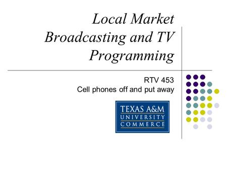 Local Market Broadcasting and TV Programming RTV 453 Cell phones off and put away.