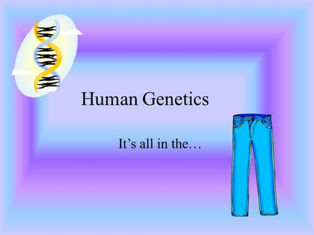 Human Genetics It's all in the….