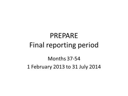 PREPARE Final reporting period Months 37-54 1 February 2013 to 31 July 2014.