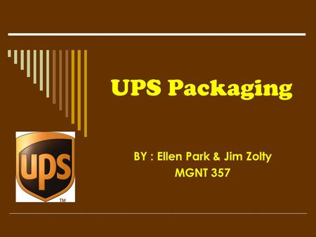 UPS Packaging BY : Ellen Park & Jim Zolty MGNT 357.