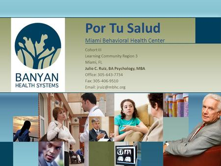 Por Tu Salud Miami Behavioral Health Center Cohort III Learning Community Region 3 Miami, FL Julio C. Ruiz, BA Psychology, MBA Office: 305-643-7734 Fax:
