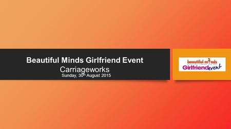 Beautiful Minds Girlfriend Event Carriageworks Sunday, 30 th August 2015.