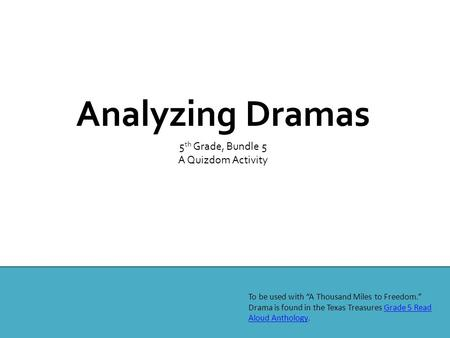 "Analyzing Dramas 5 th Grade, Bundle 5 A Quizdom Activity To be used with ""A Thousand Miles to Freedom."" Drama is found in the Texas Treasures Grade 5 Read."