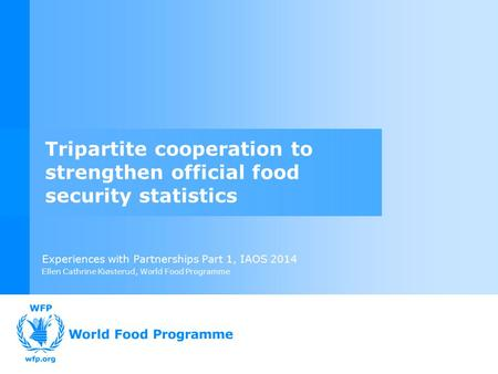Experiences with Partnerships Part 1, IAOS 2014 Ellen Cathrine Kiøsterud, World Food Programme Tripartite cooperation to strengthen official food security.