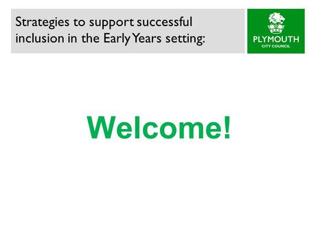 Welcome! Strategies to support successful inclusion in the Early Years setting: