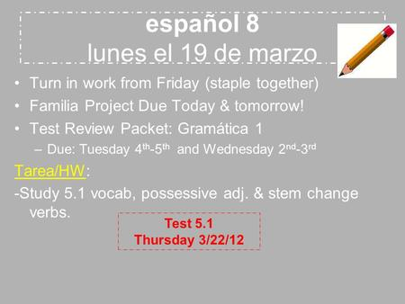 Español 8 lunes el 19 de marzo Turn in work from Friday (staple together) Familia Project Due Today & tomorrow! Test Review Packet: Gramática 1 –Due: Tuesday.