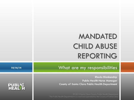 What are my responsibilities 10/16/14 MANDATED CHILD ABUSE REPORTING © 2013 Santa Clara County Public Health Department The Public Health Department is.