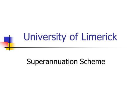 University of Limerick Superannuation Scheme. Type of Scheme Defined Benefit Unfunded – employee contributions Pay-As-You-Go Registered with Pensions.