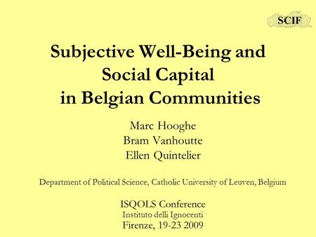 Subjective Well-Being and Social Capital in Belgian Communities Marc Hooghe Bram Vanhoutte Ellen Quintelier Department of Political Science, Catholic University.