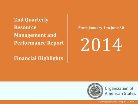 2nd Quarterly Resource Management and Performance Report Financial Highlights From January 1 to June 30 2014 GS/OAS/SAF/DFAMS – August 21, 2014.