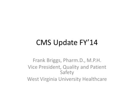CMS Update FY'14 Frank Briggs, Pharm.D., M.P.H. Vice President, Quality and Patient Safety West Virginia University Healthcare.