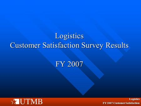 Logistics Customer Satisfaction Survey Results FY 2007 Logistics FY 2007 Customer Satisfaction.