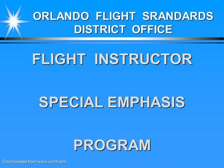 ORLANDO FLIGHT SRANDARDS DISTRICT OFFICE FLIGHT INSTRUCTOR SPECIAL EMPHASIS PROGRAM Downloaded from www.avhf.com.