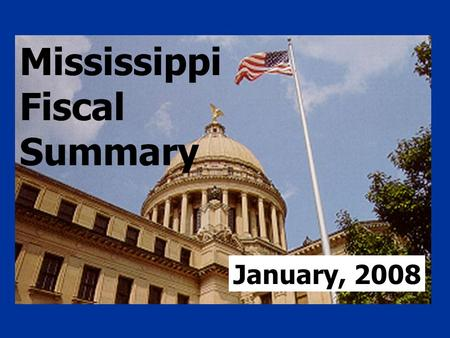 Mississippi Fiscal Summary January, 2008. General Fund Estimates, FY 2008 Beginning cash balance, 7/1/07 $226,197,915 1/ Estimated revenues 4,933,200,000.