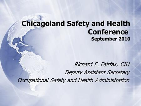 Chicagoland Safety and Health Conference September 2010 Richard E. Fairfax, CIH Deputy Assistant Secretary Occupational Safety and Health Administration.
