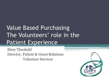 Value Based Purchasing The Volunteers' role in the Patient Experience Mary Theobald Director, Patient & Guest Relations Volunteer Services.