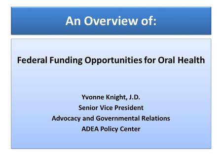 An Overview of: Federal Funding Opportunities for Oral Health Yvonne Knight, J.D. Senior Vice President Advocacy and Governmental Relations ADEA Policy.