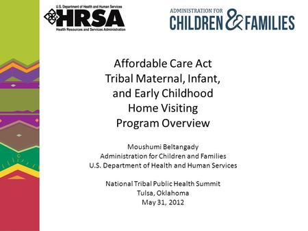 Affordable Care Act Tribal Maternal, Infant, and Early Childhood Home Visiting Program Overview Moushumi Beltangady Administration for Children and Families.