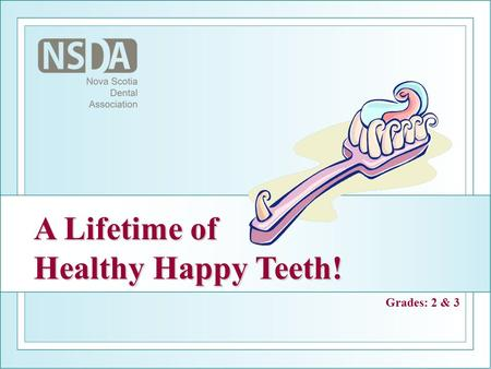 A Lifetime of Healthy Happy Teeth! Grades: 2 & 3.