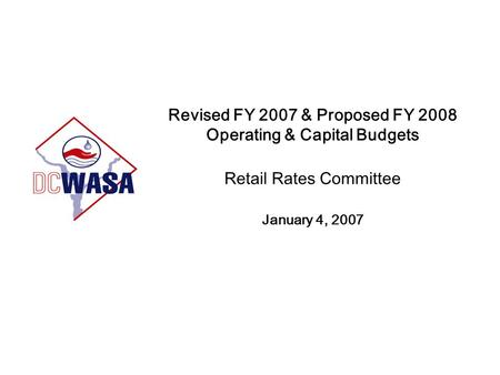 Revised FY 2007 & Proposed FY 2008 Operating & Capital Budgets Retail Rates Committee January 4, 2007.