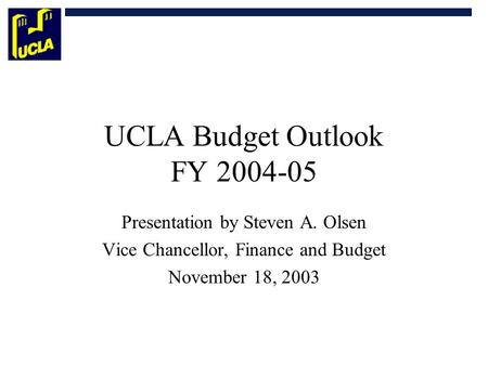 UCLA Budget Outlook FY 2004-05 Presentation by Steven A. Olsen Vice Chancellor, Finance and Budget November 18, 2003.