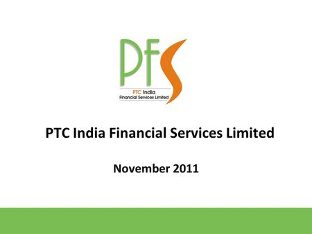 November 2011 PTC India Financial Services Limited.