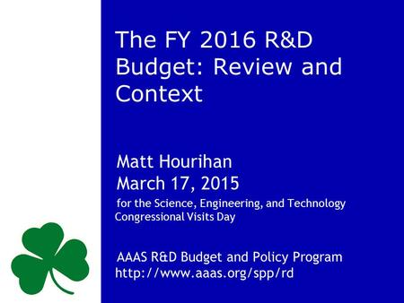 The FY 2016 R&D Budget: Review and Context Matt Hourihan March 17, 2015 for the Science, Engineering, and Technology Congressional Visits Day AAAS R&D.