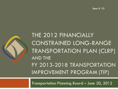 THE 2012 FINANCIALLY CONSTRAINED LONG-RANGE TRANSPORTATION PLAN (CLRP) AND THE FY 2013-2018 TRANSPORTATION IMPROVEMENT PROGRAM (TIP) Transportation Planning.