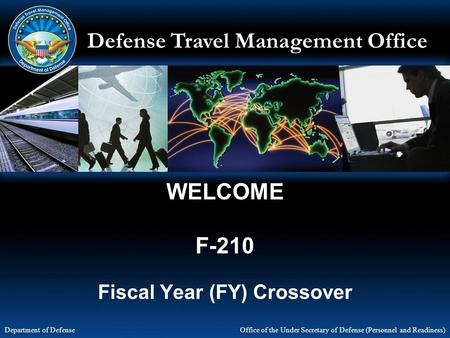 Defense Travel Management Office Office of the Under Secretary of Defense (Personnel and Readiness) Department of Defense WELCOME F-210 Fiscal Year (FY)