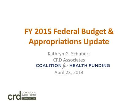FY 2015 Federal Budget & Appropriations Update Kathryn G. Schubert CRD Associates Coalition for Health Funding April 23, 2014.