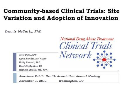 Community-based Clinical Trials: Site Variation and Adoption of Innovation Dennis McCarty, PhD Allie Buti, MPH Lynn Kunkel, MS, CCRP Holly Fussell, PhD.