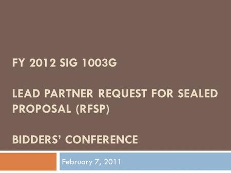 FY 2012 SIG 1003G LEAD PARTNER REQUEST FOR SEALED PROPOSAL (RFSP) BIDDERS' CONFERENCE February 7, 2011.