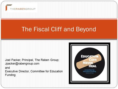 The Fiscal Cliff and Beyond Joel Packer, Principal, The Raben Group; and Executive Director, Committee for Education Funding.
