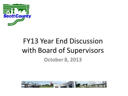 FY13 Year End Discussion with Board of Supervisors October 8, 2013.