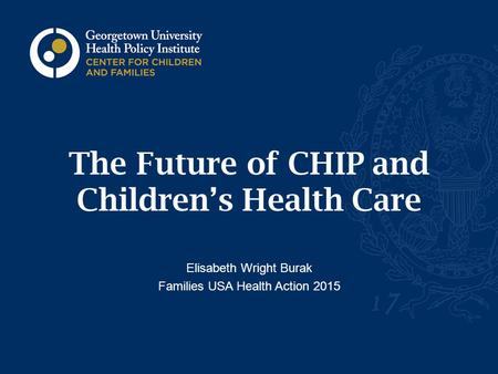 The Future of CHIP and Children's Health Care Elisabeth Wright Burak Families USA Health Action 2015.