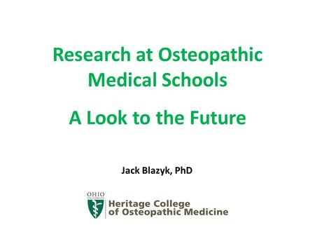 Research at Osteopathic Medical Schools A Look to the Future Jack Blazyk, PhD.