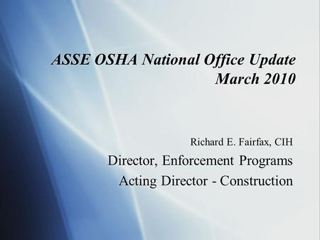 ASSE OSHA National Office Update March 2010 Richard E. Fairfax, CIH Director, Enforcement Programs Acting Director - Construction Richard E. Fairfax, CIH.