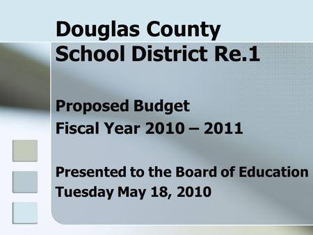 Douglas County School District Re.1 Proposed Budget Fiscal Year 2010 – 2011 Presented to the Board of Education Tuesday May 18, 2010.