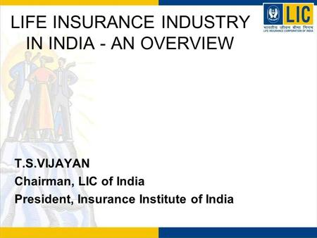 LIFE INSURANCE INDUSTRY IN INDIA - AN OVERVIEW T.S.VIJAYAN Chairman, LIC of India President, Insurance Institute of India.