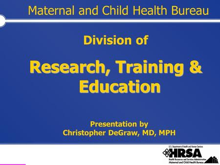 Health Resources and Services Administration Maternal and Child Health Bureau Division of Research, Training & Education Presentation by Christopher DeGraw,