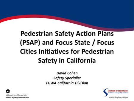 Pedestrian Safety Action Plans (PSAP) and Focus State / Focus Cities Initiatives for Pedestrian Safety in California David Cohen Safety Specialist FHWA.