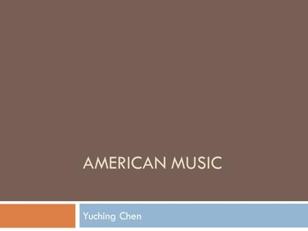 "AMERICAN MUSIC Yuching Chen. American Music Devorak's perspective on an American music: ~ ""I suggested that inspiration for truly national music might."